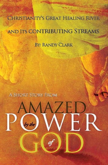 "Christianity's Great Healing River and Its Contributing Streams: A Short Story from ""Amazed by the Power of God"" ebook by Randy Clark"