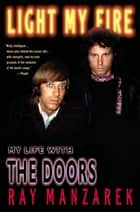 Light My Fire - My Life with The Doors ebook by Ray Manzarek