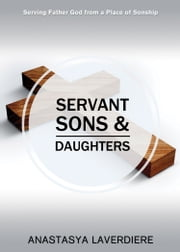 Servant Sons and Daughters - Serving Father God from a Place of Sonship ebook by Anastasya Laverdiere
