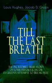 TILL THE LAST BREATH – The Incredible True Story of Louis Hughes & Jacob D. Green's Attempts to Break Free - Thirty Years a Slave & Narrative of the Life of J.D. Green, A Runaway Slave - Accounts of the two African American Slaves and their Courageous but Life-Threatening Attempts to Break Free ekitaplar by Louis Hughes, Jacob D. Green