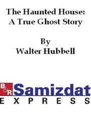 The Haunted House: A True Ghost Story ebook by Walter Hubbell