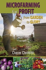 Microfarming for Profit - From Garden to Glory ebook by Dave DeWitt