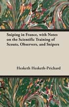 Sniping in France, with Notes on the Scientific Training of Scouts, Observers, and Snipers ebook by Hesketh Hesketh-Prichard