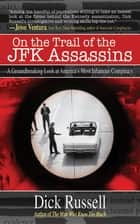 On the Trail of the JFK Assassins - A Groundbreaking Look at America's Most Infamous Conspiracy ebook by Dick Russell