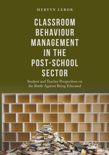 Classroom Behaviour Management in the Post-School Sector - Student and Teacher Perspectives on the Battle Against Being Educated ebook by Mervyn Lebor