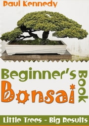 Beginner's Bonsai Book ebook by Paul Kennedy