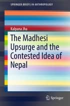 The Madhesi Upsurge and the Contested Idea of Nepal ebook by Kalpana Jha