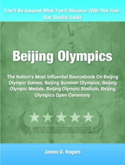 Beijing Olympics - The Nation's Most Influential Sourcebook On Beijing Olympic Games, Beijing Summer Olympics, Beijing Olympic Medals, Beijing Olympic Stadium, Beijing Olympics Open Ceremony ebook by James Rogers