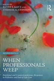When Professionals Weep - Emotional and Countertransference Responses in Palliative and End-of-Life Care ebook by Renee S. Katz,Therese A. Johnson