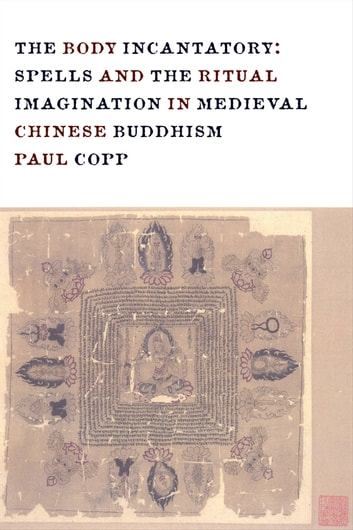 The Body Incantatory - Spells and the Ritual Imagination in Medieval Chinese Buddhism ebook by Paul Copp