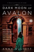 Dark Moon of Avalon ebook by Anna Elliott