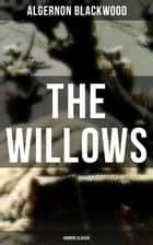 The Willows (Horror Classic) - Occult Classic from one of the most prolific writers of ghost stories and early modern supernatural tales ebook by Algernon Blackwood