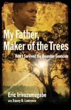 My Father, Maker of the Trees ebook by Eric Irivuzumugabe,Tracey D. Lawrence