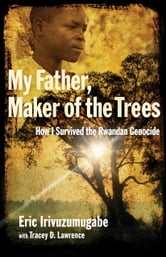 My Father, Maker of the Trees - How I Survived the Rwandan Genocide ebook by Eric Irivuzumugabe,Tracey D. Lawrence