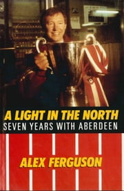 Alex Ferguson - A Light in the North ebook by Alex Ferguson