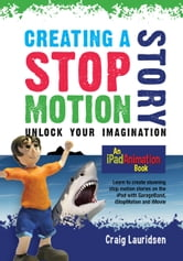 Creating a Stop Motion Story - Unlock Your Imagination - An iPad Animation book ebook by Craig Lauridsen