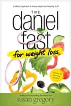 The Daniel Fast for Weight Loss - A Biblical Approach to Losing Weight and Keeping It Off ebook by Susan Gregory