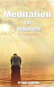 Meditation For Beginners: The complete guidebook ebook by Kane Georgiou