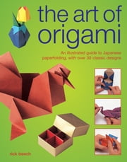 The Art of Origami - An Illustrated Guide to Japanese Paperfolding, With Over 30 Classic Designs ebook by Rick Beech