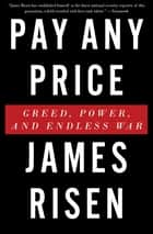 Pay Any Price - Greed, Power, and Endless War ebook by James Risen