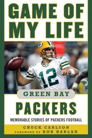 Game of My Life Green Bay Packers - Memorable Stories of Packers Football ebook by Chuck Carlson,Bob Harlan