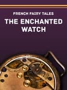The Enchanted Watch ebook by French Fairy Tales