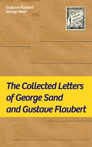 The Collected Letters of George Sand and Gustave Flaubert: Collected Letters of the Most Influential French Authors ebook by Gustave  Flaubert,George  Sand