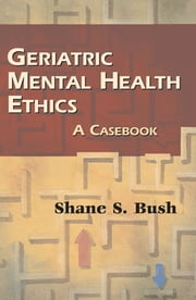 Geriatric Mental Health Ethics - A Casebook ebook by Shane S. Bush, PhD, ABPP, ABN