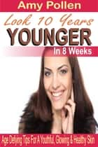Look 10 Years Younger In 8 Weeks - Age Defying Tips For A Youthful, Glowing & Healthy Skin ebook by Amy Pollen