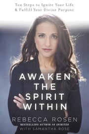 Awaken the Spirit Within - 10 Steps to Ignite Your Life and Fulfill Your Divine Purpose ebook by Rebecca Rosen,Samantha Rose