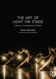 The Art of Light on Stage - Lighting in Contemporary Theatre ebook by Yaron Abulafia
