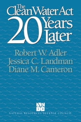 The Clean Water Act 20 Years Later ebook by Robert W. Adler,Jessica C. Landman,Diane M. Cameron