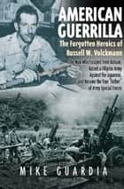 "American Guerrilla - The Forgotten Heroics of Russell W. Volckmann—the Man Who Escaped from Bataan, Raised a Filipino Army against the Japanese, and Became the True ""Father"" of Army Special Forces ebook by Mike Guardia"