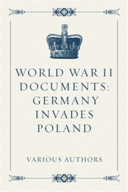 World War II Documents: Germany Invades Poland ebook by Various Authors