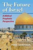 Future of Israel, The - A Biblical Prophetic Perspective ebook by Jan Voerman