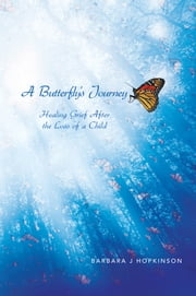 A Butterfly's Journey - Healing Grief After the Loss of a Child ebook by Barbara J Hopkinson