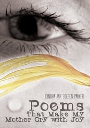 Poems That Make My Mother Cry with Joy ebook by Cynthia Ann Boesen Parker