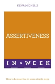 Assertiveness In A Week - How To Be Assertive In Seven Simple Steps ebook by Dena Michelli