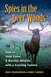 Spies in the Deer Woods - How to Hunt Game & Monitor Wildlife with a Scouting Camera ebook by Walt Larsen,Dick Scorzafava