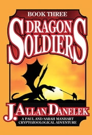 Dragon Soldiers - A Paul and Sarah Manhart Cryptozoological Adventure Book 3 ebook by J. Allan Danelek