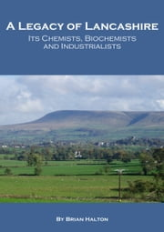 A Legacy of Lancashire: Its Chemists, Biochemists and Industrialists ebook by Brian Halton