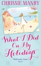 What I Did On My Holidays - the perfect escapist read for the holiday season! ebook by Chrissie Manby