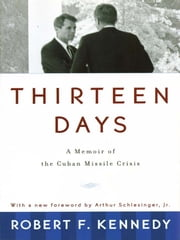 Thirteen Days: A Memoir of the Cuban Missile Crisis ebook by Robert F. Kennedy, Arthur Meier Schlesinger