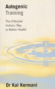 Autogenic Training - The Effective Holistic Way to Better Health ebook by Dr. Kai Kermani