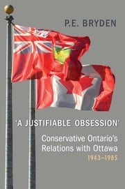 'A Justifiable Obsession' - Conservative Ontario's Relations with Ottawa, 1943-1985 ebook by Penny Bryden