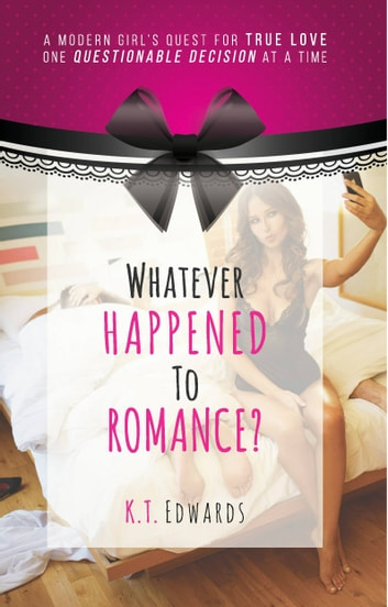 Whatever Happened To Romance? - A Modern Girl's Quest For True Love, One Questionable Decision At A Time ebook by K. T. Edwards