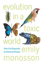 Evolution in a Toxic World - How Life Responds to Chemical Threats eBook by Emily Monosson