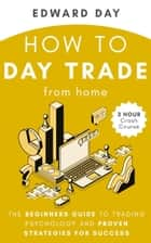 How to Day Trade From Home: The Beginners Guide to Trading Psychology and Proven Strategies for Success- 3 Hour Crash Course - 3 Hour Crash Course E-bok by Edward Day
