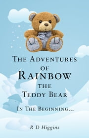 The Adventures of Rainbow the Teddy Bear: In the beginning... ebook by R D Higgins