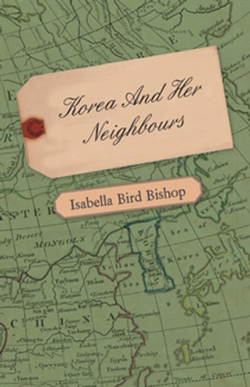 Korea and Her Neighbours - A Narrative of Travel, with an Account of the Recent Vicissitudes and Present Position of the Country ebook by Isabella Bird Bishop